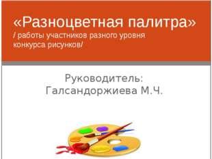 Руководитель: Галсандоржиева М.Ч. «Разноцветная палитра» / работы участников