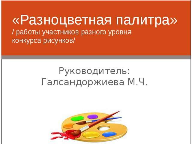 Руководитель: Галсандоржиева М.Ч. «Разноцветная палитра» / работы участников...