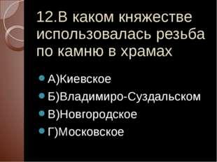 12.В каком княжестве использовалась резьба по камню в храмах А)Киевское Б)Вла