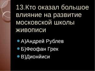 13.Кто оказал большое влияние на развитие московской школы живописи А)Андрей