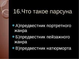 16.Что такое парсуна А)предвестник портретного жанра Б)предвестник пейзажного