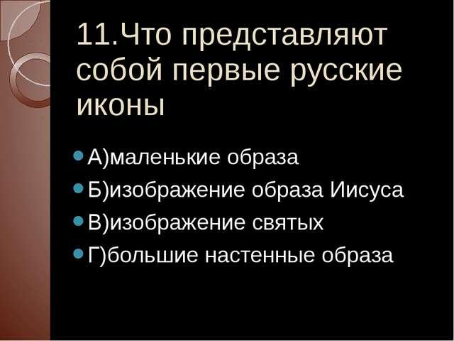 11.Что представляют собой первые русские иконы А)маленькие образа Б)изображен...