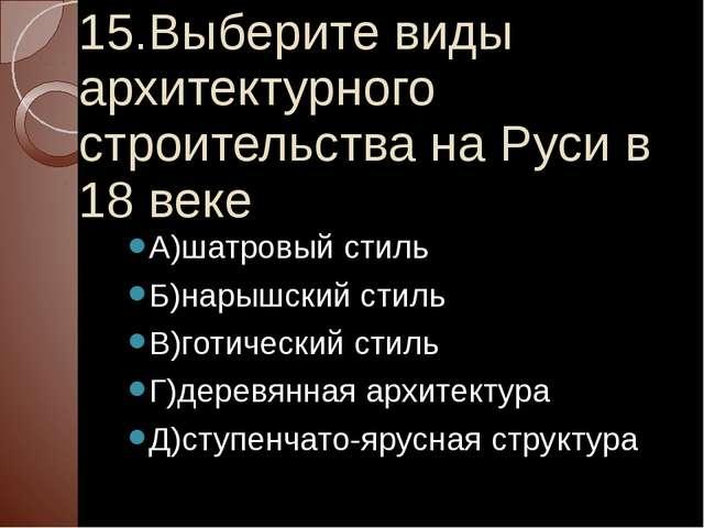 15.Выберите виды архитектурного строительства на Руси в 18 веке А)шатровый ст...