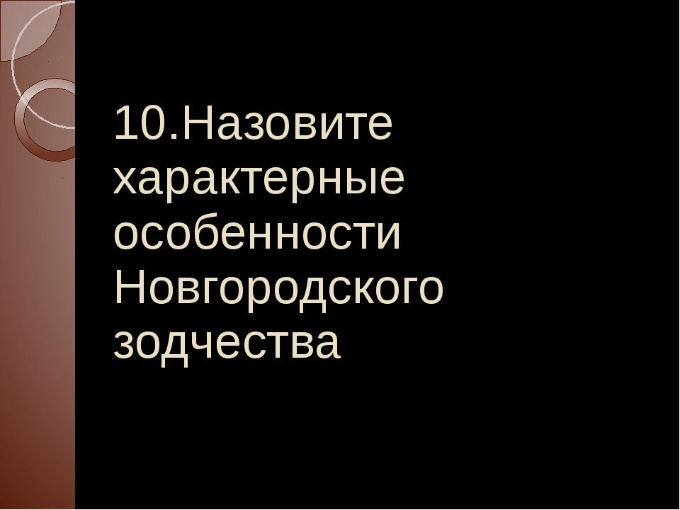 10.Назовите характерные особенности Новгородского зодчества