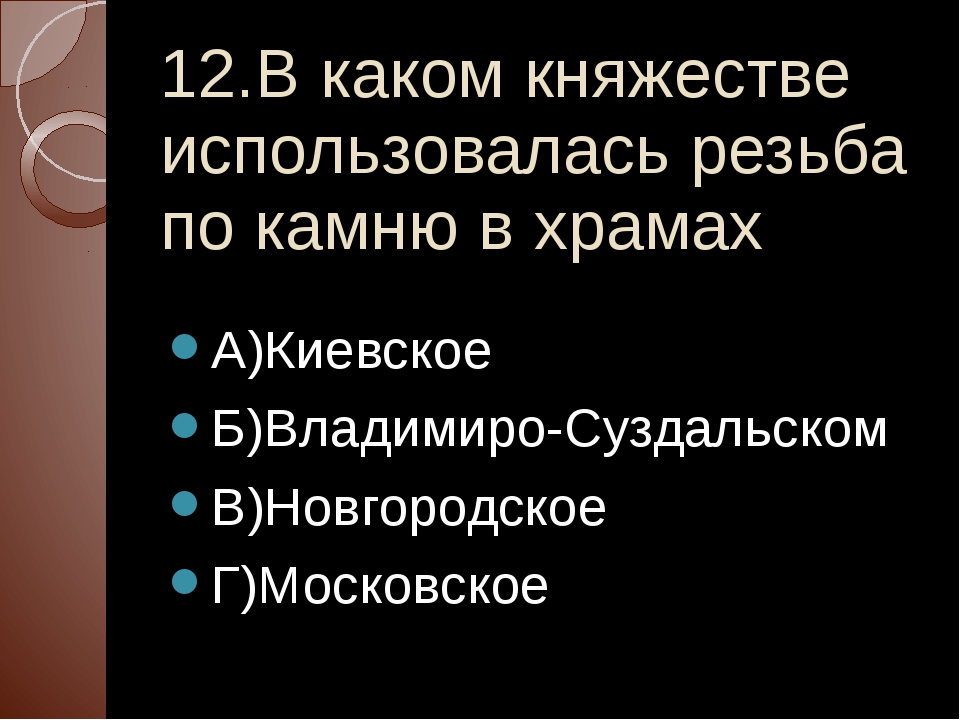 12.В каком княжестве использовалась резьба по камню в храмах А)Киевское Б)Вла...