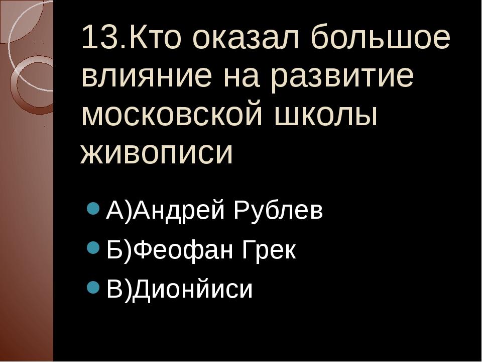 13.Кто оказал большое влияние на развитие московской школы живописи А)Андрей...