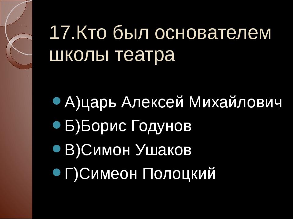 17.Кто был основателем школы театра А)царь Алексей Михайлович Б)Борис Годунов...