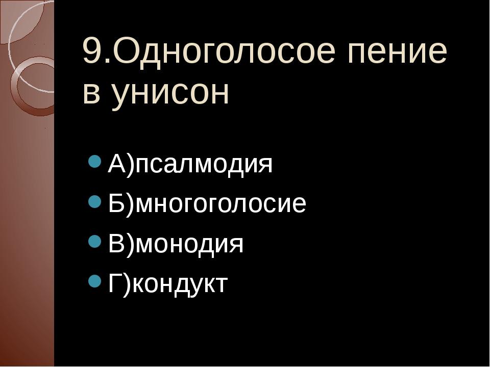 9.Одноголосое пение в унисон А)псалмодия Б)многоголосие В)монодия Г)кондукт