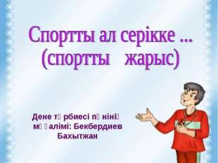 Дене тәрбиесі пәнінің мұғалімі: Бекбердиев Бахытжан