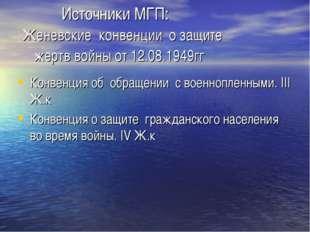 Источники МГП: Женевские конвенции о защите жертв войны от 12.08.1949гг Конв