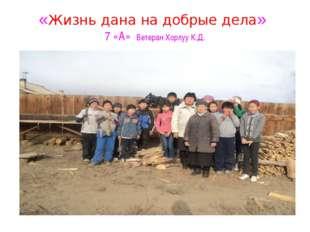 «Жизнь дана на добрые дела» 7 «А» Ветеран Хорлуу К.Д.