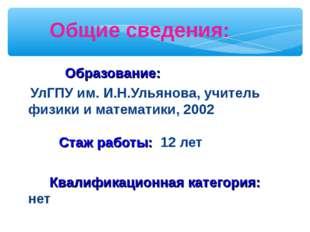 Общие сведения: Образование: УлГПУ им. И.Н.Ульянова, учитель физики и математ