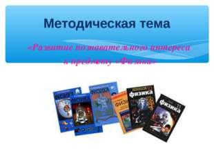 «Развитие познавательного интереса к предмету «Физика» Методическая тема