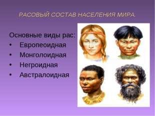 РАСОВЫЙ СОСТАВ НАСЕЛЕНИЯ МИРА. Основные виды рас: Европеоидная Монголоидная Н