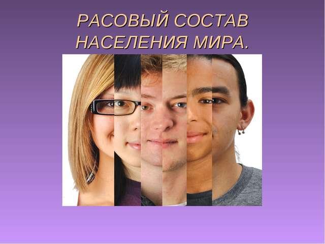 РАСОВЫЙ СОСТАВ НАСЕЛЕНИЯ МИРА.