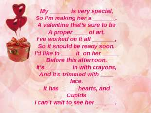 My ______ is very special, So I'm making her a _______. A valentine that's su