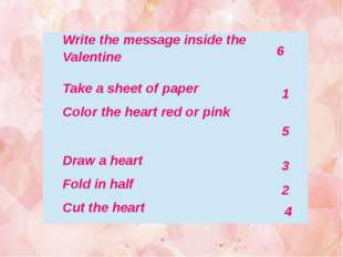 6 1 5 3 2 4 Write the message inside the Valentine Take a sheet of paper Colo