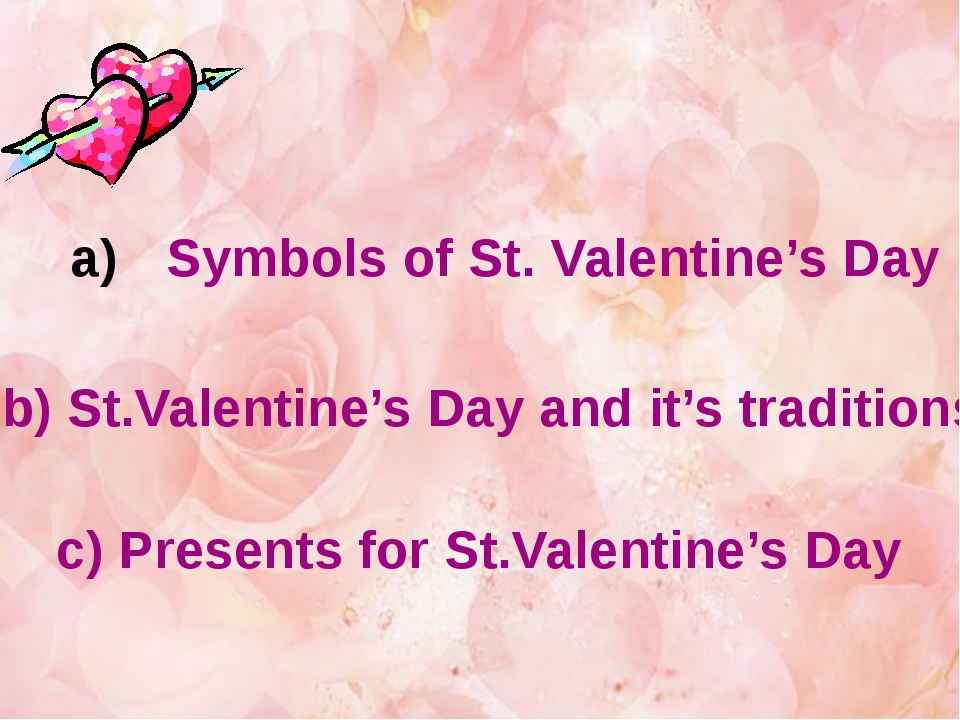 Symbols of St. Valentine's Day b) St.Valentine's Day and it's traditions c) P...
