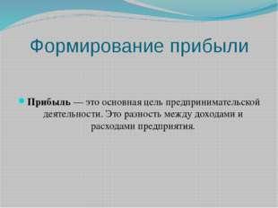 Формирование прибыли Прибыль — это основная цель предпринимательской деятельн