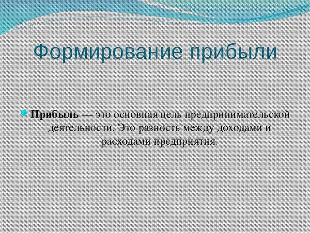 Формирование прибыли Прибыль — это основная цель предпринимательской деятельн...