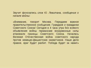 Звучит фонозапись слов Ю. Левитана, сообщение о начале войны: «Внимание, гово