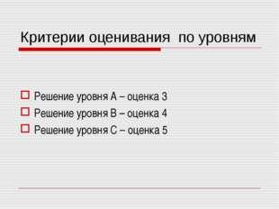 Критерии оценивания по уровням Решение уровня А – оценка 3 Решение уровня В –