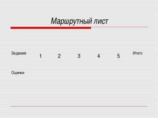 Маршрутный лист Задания 1 2 3 4 5 Итого Оценки