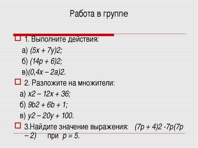 Работа в группе 1. Выполните действия: а) (5x + 7y)2; б) (14p + 6)2; в)(0,4x...