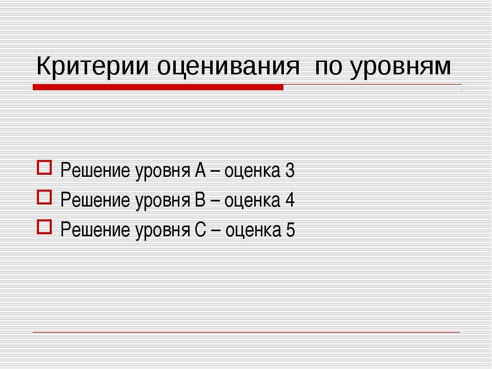 Критерии оценивания по уровням Решение уровня А – оценка 3 Решение уровня В –...