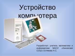 Устройство компьютера Разработал: учитель математики и информатики МАОУ «Зино