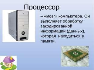 – «мозг» компьютера. Он выполняет обработку закодированной информации (данных