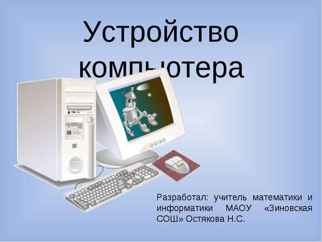 Устройство компьютера Разработал: учитель математики и информатики МАОУ «Зино...