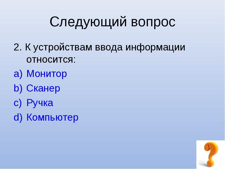 Следующий вопрос 2. К устройствам ввода информации относится: Монитор Сканер...