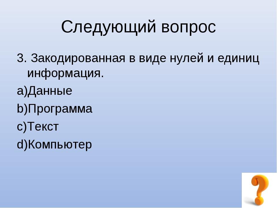 Следующий вопрос 3. Закодированная в виде нулей и единиц информация. Данные П...