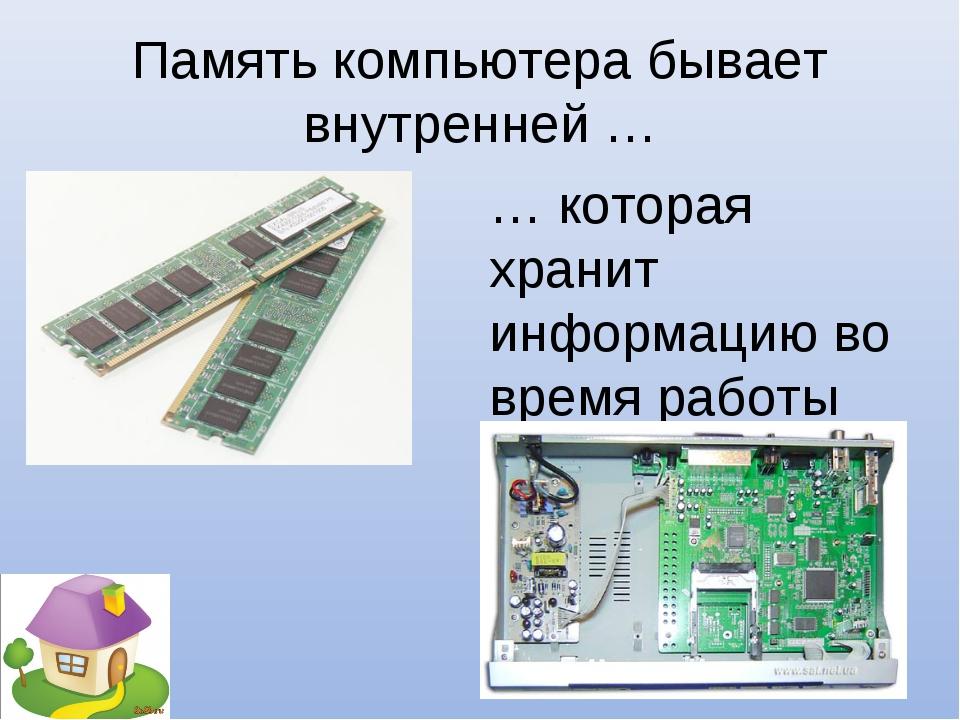 Память компьютера бывает внутренней … … которая хранит информацию во время ра...