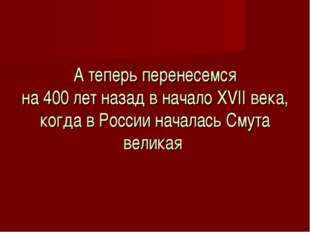 А теперь перенесемся на 400 лет назад в начало XVII века, когда в России нач