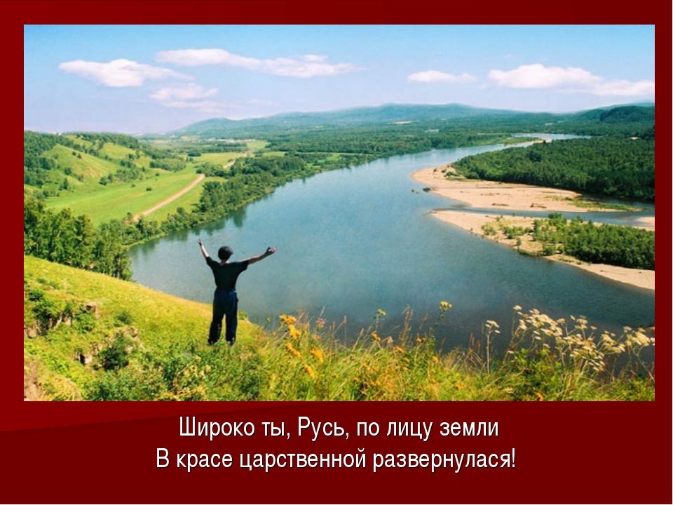 Широко ты, Русь, по лицу земли В красе царственной развернулася!