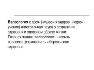 Валеология с греч- («valeo»-я здоров, «logos»-учение) интегральная наука о со