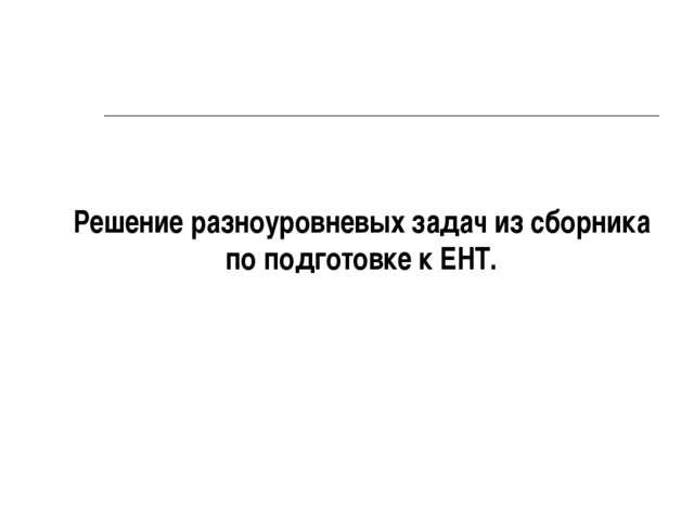 Решение разноуровневых задач из сборника по подготовке к ЕНТ.