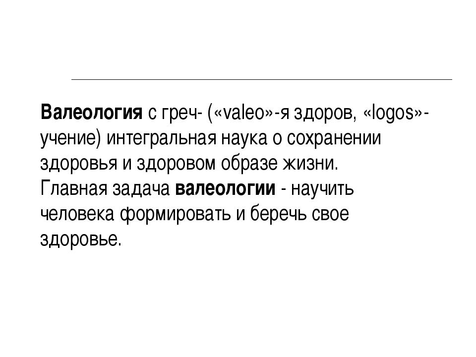 Валеология с греч- («valeo»-я здоров, «logos»-учение) интегральная наука о со...