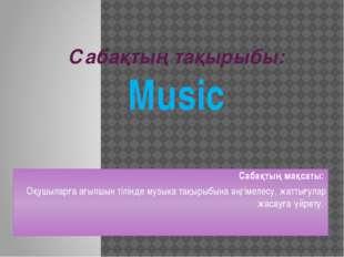 Сабақтың тақырыбы: Music Сабақтың мақсаты: Оқушыларға ағылшын тілінде музыка