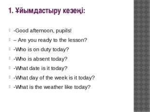 1. Ұйымдастыру кезеңі: -Good afternoon, pupils! – Are you ready to the lesson