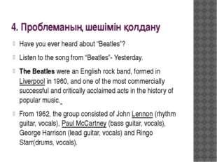 "4. Проблеманың шешімін қолдану Have you ever heard about ""Beatles""? Listen to"