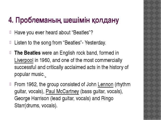 "4. Проблеманың шешімін қолдану Have you ever heard about ""Beatles""? Listen to..."