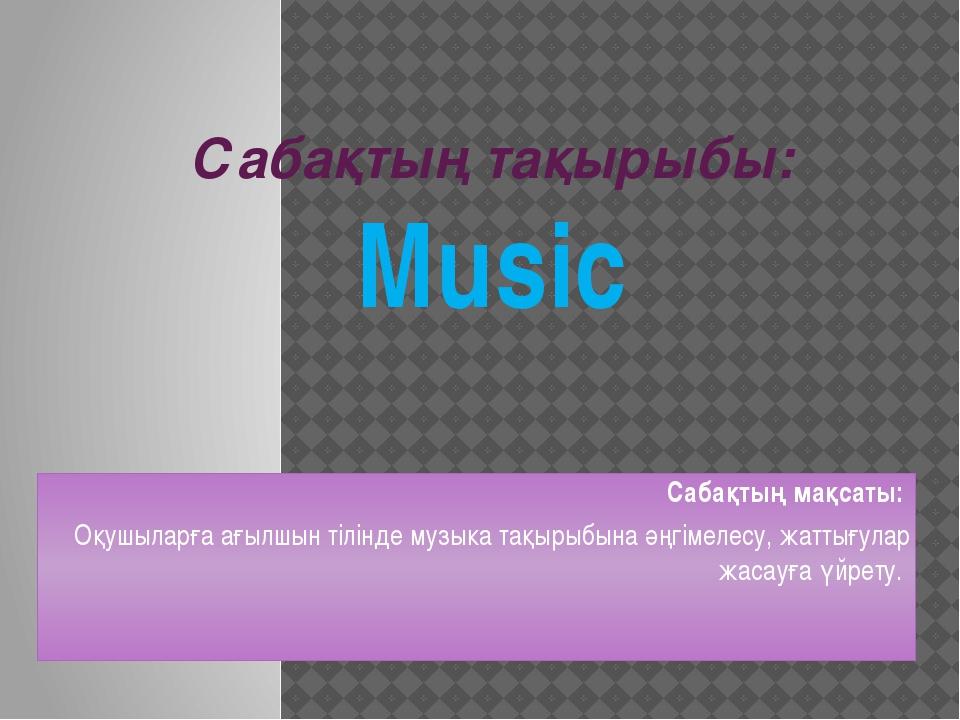 Сабақтың тақырыбы: Music Сабақтың мақсаты: Оқушыларға ағылшын тілінде музыка...