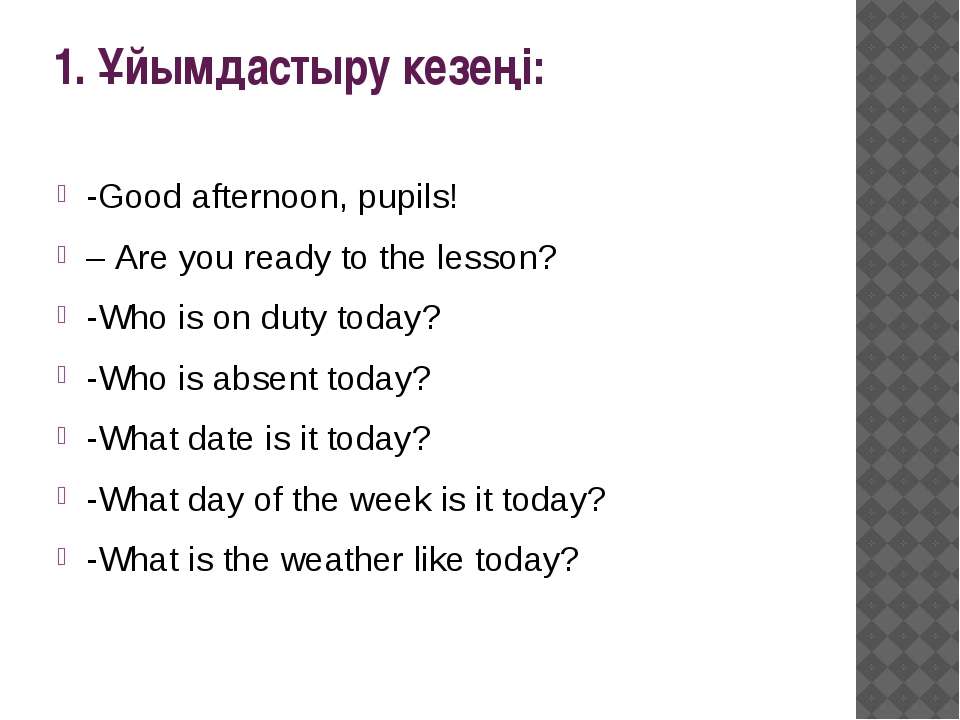 1. Ұйымдастыру кезеңі: -Good afternoon, pupils! – Are you ready to the lesson...