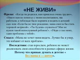 «НЕ ЖИВИ» Фразы: «Когда ты родился, нам пришлось очень трудно», «Никто нам н