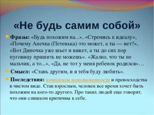«Не будь самим собой» Фразы: «Будь похожим на...», «Стремись к идеалу», «Поче
