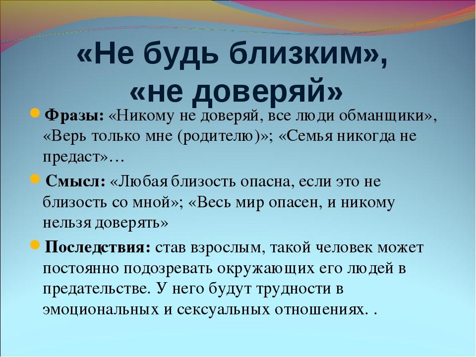 «Не будь близким», «не доверяй» Фразы: «Никому не доверяй, все люди обманщики...