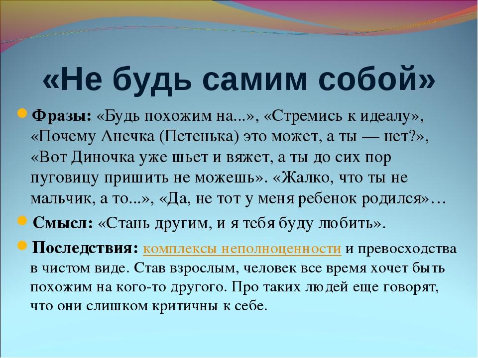 «Не будь самим собой» Фразы: «Будь похожим на...», «Стремись к идеалу», «Поче...